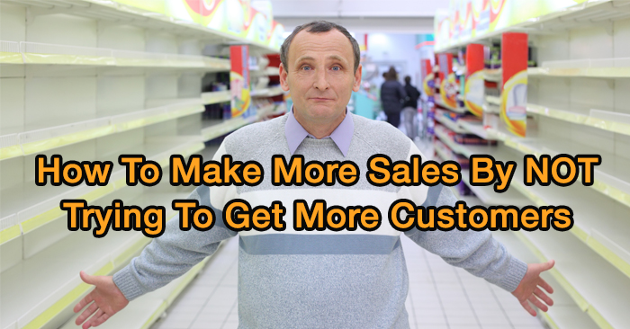 How To 10X Your Sales WITHOUT Trying To Get More Customers